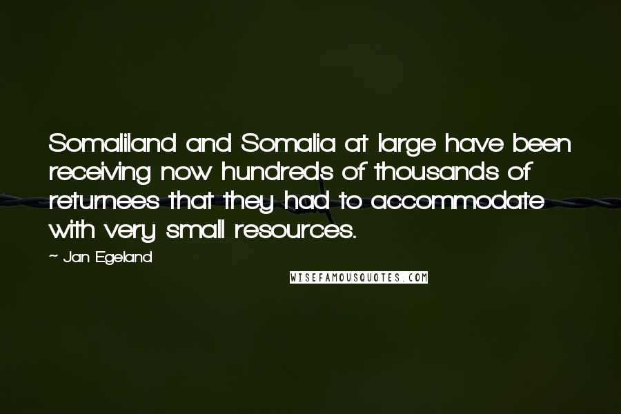 Jan Egeland quotes: Somaliland and Somalia at large have been receiving now hundreds of thousands of returnees that they had to accommodate with very small resources.
