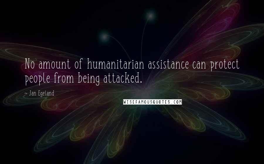 Jan Egeland quotes: No amount of humanitarian assistance can protect people from being attacked.
