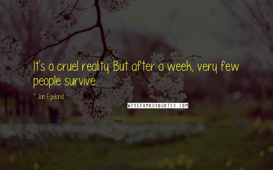 Jan Egeland quotes: It's a cruel reality. But after a week, very few people survive.