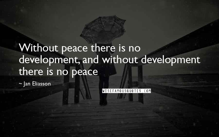 Jan Eliasson quotes: Without peace there is no development, and without development there is no peace