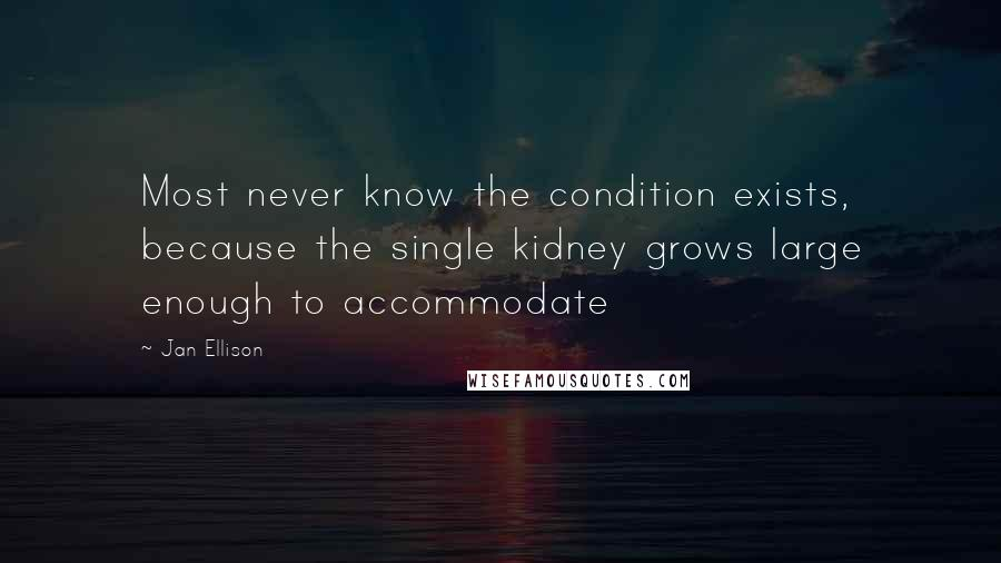 Jan Ellison quotes: Most never know the condition exists, because the single kidney grows large enough to accommodate