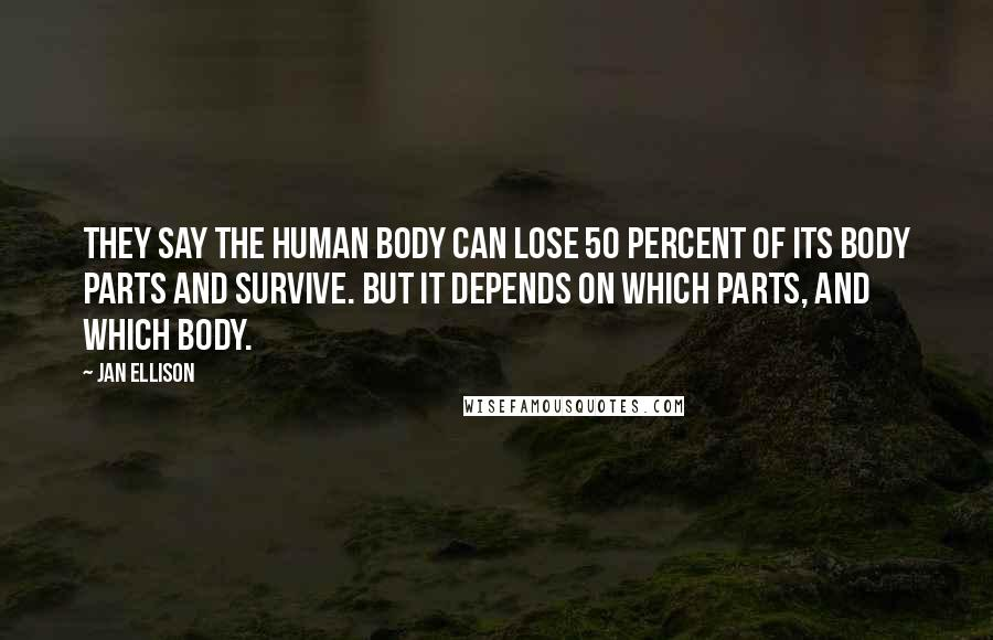 Jan Ellison quotes: They say the human body can lose 50 percent of its body parts and survive. But it depends on which parts, and which body.