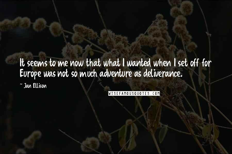 Jan Ellison quotes: It seems to me now that what I wanted when I set off for Europe was not so much adventure as deliverance.