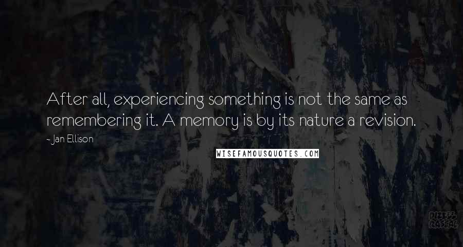 Jan Ellison quotes: After all, experiencing something is not the same as remembering it. A memory is by its nature a revision.