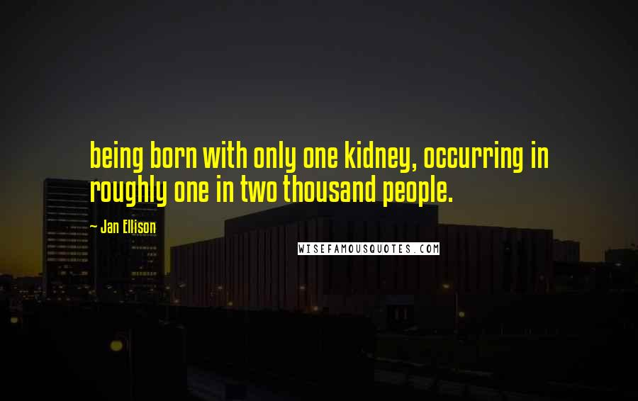 Jan Ellison quotes: being born with only one kidney, occurring in roughly one in two thousand people.