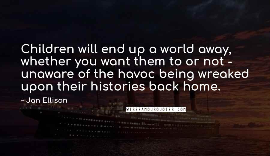 Jan Ellison quotes: Children will end up a world away, whether you want them to or not - unaware of the havoc being wreaked upon their histories back home.