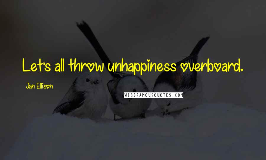 Jan Ellison quotes: Let's all throw unhappiness overboard.