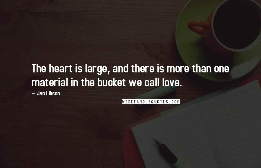 Jan Ellison quotes: The heart is large, and there is more than one material in the bucket we call love.