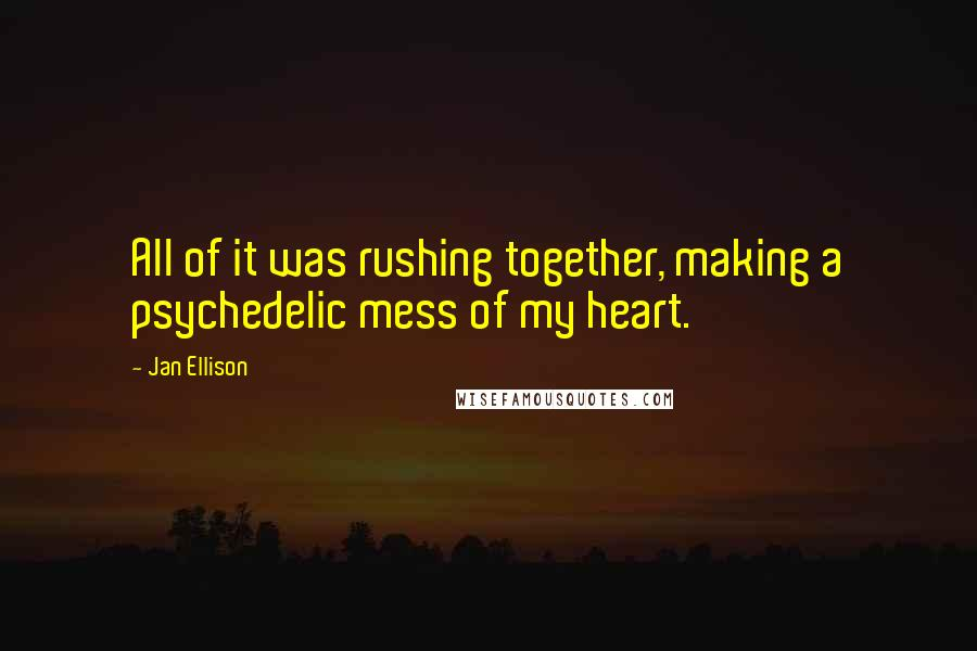 Jan Ellison quotes: All of it was rushing together, making a psychedelic mess of my heart.