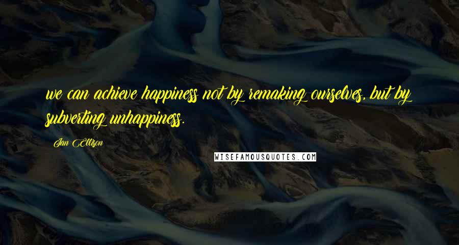 Jan Ellison quotes: we can achieve happiness not by remaking ourselves, but by subverting unhappiness.