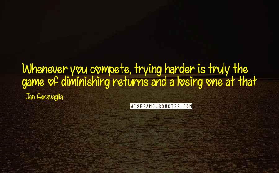 Jan Garavaglia quotes: Whenever you compete, trying harder is truly the game of diminishing returns and a losing one at that