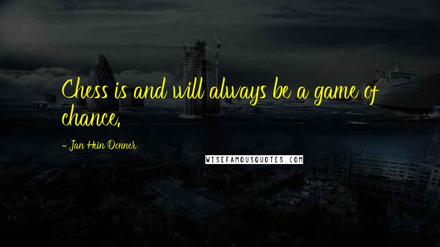 Jan Hein Donner quotes: Chess is and will always be a game of chance.