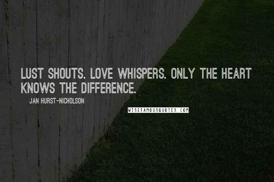 Jan Hurst-Nicholson quotes: Lust shouts. Love whispers. Only the heart knows the difference.