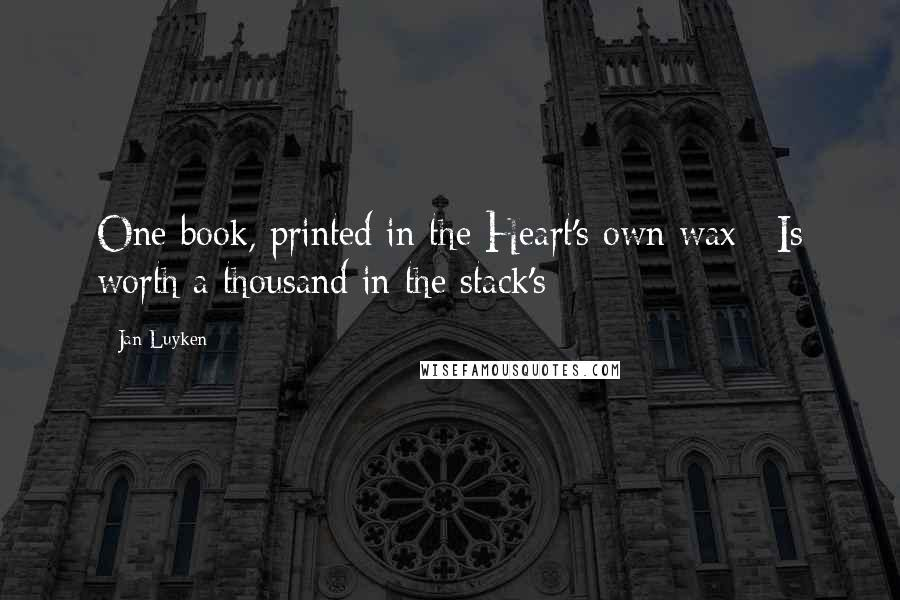 Jan Luyken quotes: One book, printed in the Heart's own wax / Is worth a thousand in the stack's
