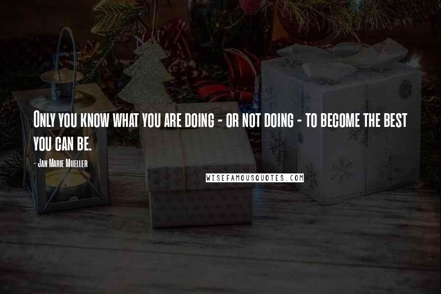 Jan Marie Mueller quotes: Only you know what you are doing - or not doing - to become the best you can be.