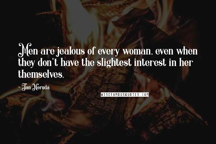 Jan Neruda quotes: Men are jealous of every woman, even when they don't have the slightest interest in her themselves.