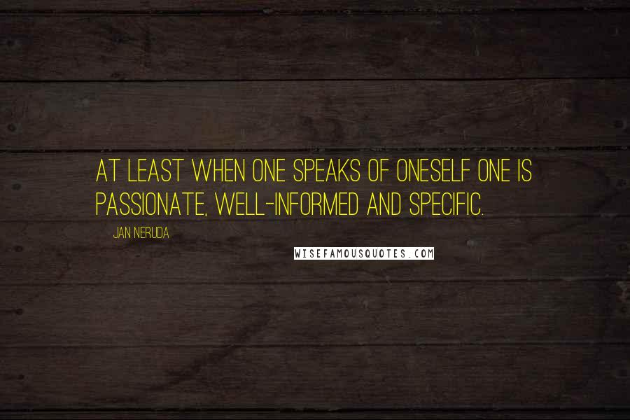 Jan Neruda quotes: At least when one speaks of oneself one is passionate, well-informed and specific.