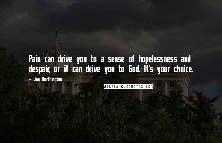Jan Northington quotes: Pain can drive you to a sense of hopelessness and despair, or it can drive you to God. It's your choice.