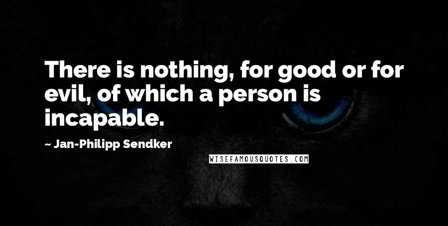 Jan-Philipp Sendker quotes: There is nothing, for good or for evil, of which a person is incapable.
