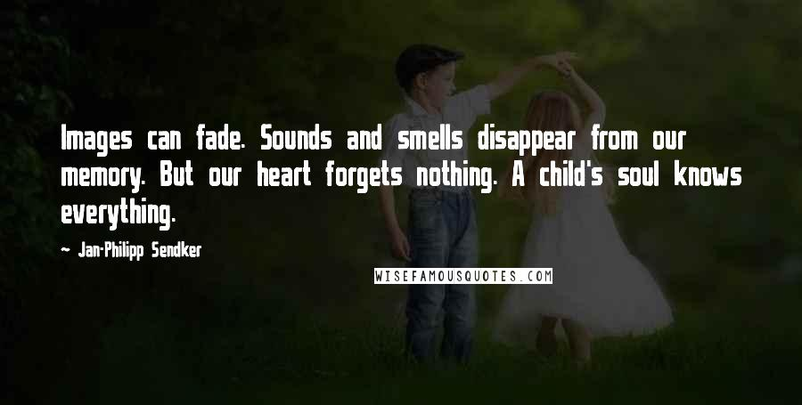 Jan-Philipp Sendker quotes: Images can fade. Sounds and smells disappear from our memory. But our heart forgets nothing. A child's soul knows everything.
