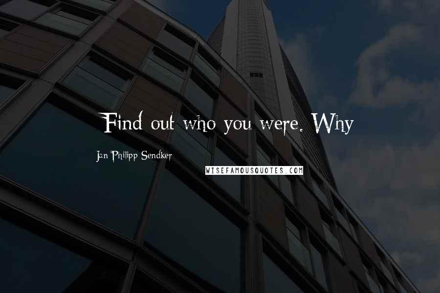 Jan-Philipp Sendker quotes: - Find out who you were. Why