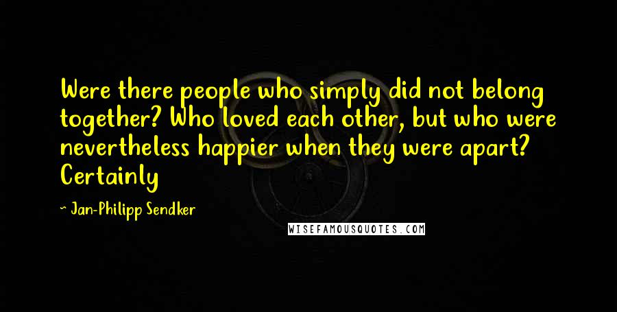 Jan-Philipp Sendker quotes: Were there people who simply did not belong together? Who loved each other, but who were nevertheless happier when they were apart? Certainly