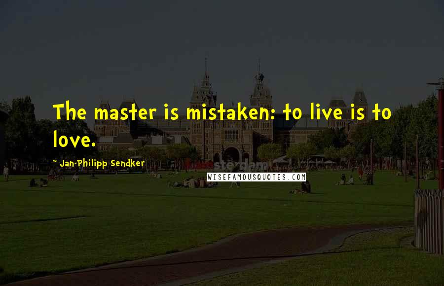 Jan-Philipp Sendker quotes: The master is mistaken: to live is to love.