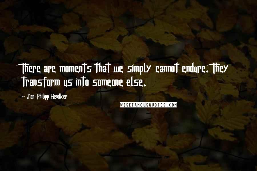 Jan-Philipp Sendker quotes: There are moments that we simply cannot endure. They transform us into someone else.