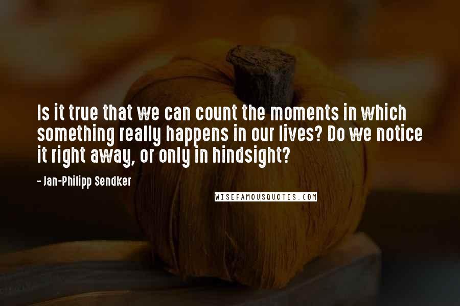 Jan-Philipp Sendker quotes: Is it true that we can count the moments in which something really happens in our lives? Do we notice it right away, or only in hindsight?