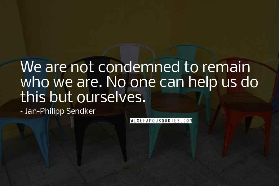 Jan-Philipp Sendker quotes: We are not condemned to remain who we are. No one can help us do this but ourselves.