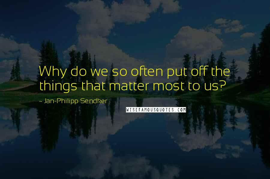Jan-Philipp Sendker quotes: Why do we so often put off the things that matter most to us?