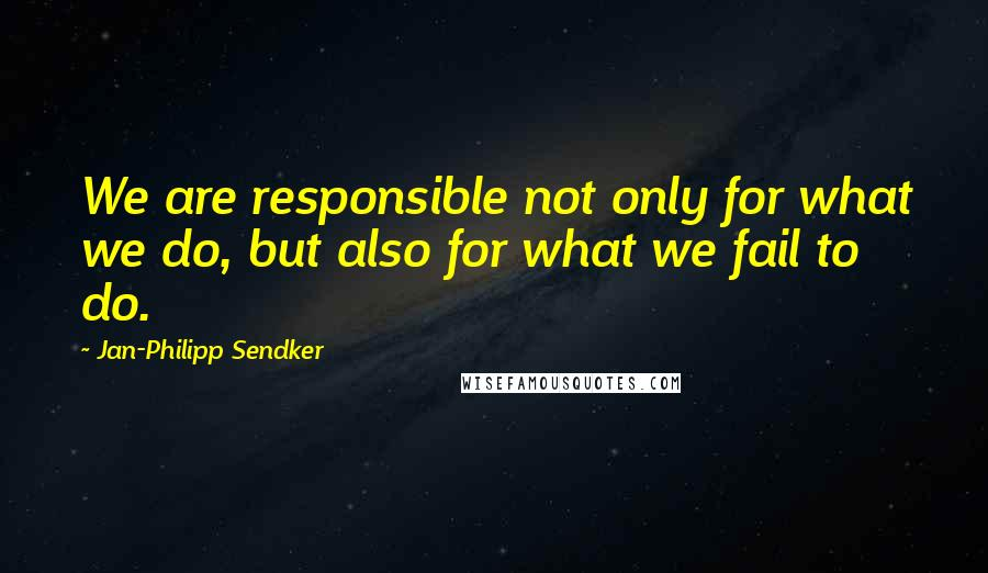 Jan-Philipp Sendker quotes: We are responsible not only for what we do, but also for what we fail to do.