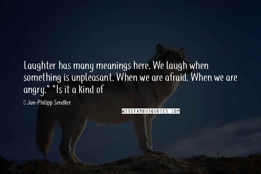 """Jan-Philipp Sendker quotes: Laughter has many meanings here. We laugh when something is unpleasant. When we are afraid. When we are angry."""" """"Is it a kind of"""