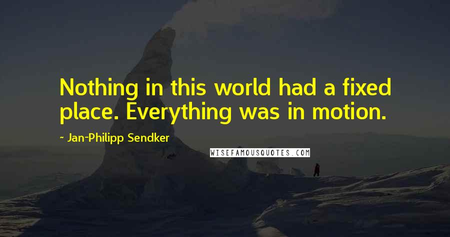 Jan-Philipp Sendker quotes: Nothing in this world had a fixed place. Everything was in motion.