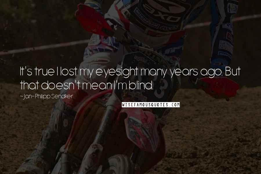 Jan-Philipp Sendker quotes: It's true I lost my eyesight many years ago. But that doesn't mean I'm blind.