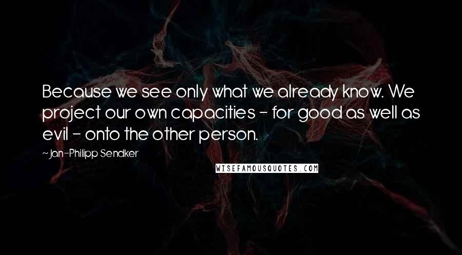 Jan-Philipp Sendker quotes: Because we see only what we already know. We project our own capacities - for good as well as evil - onto the other person.