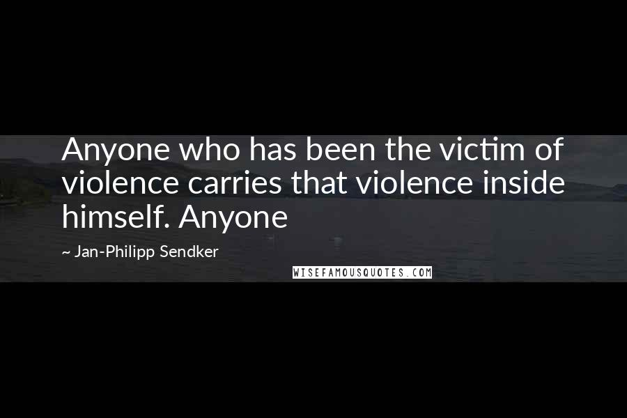 Jan-Philipp Sendker quotes: Anyone who has been the victim of violence carries that violence inside himself. Anyone