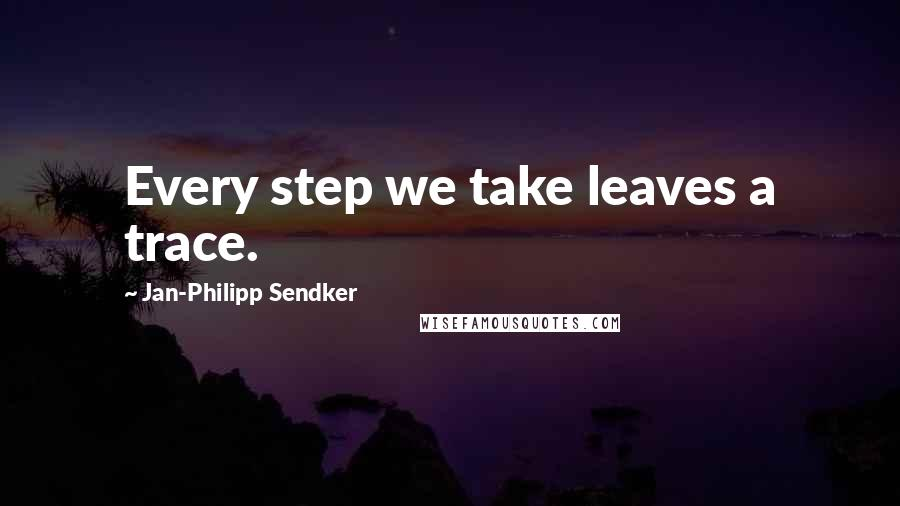 Jan-Philipp Sendker quotes: Every step we take leaves a trace.
