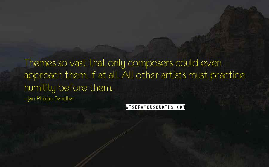 Jan-Philipp Sendker quotes: Themes so vast that only composers could even approach them. If at all. All other artists must practice humility before them.