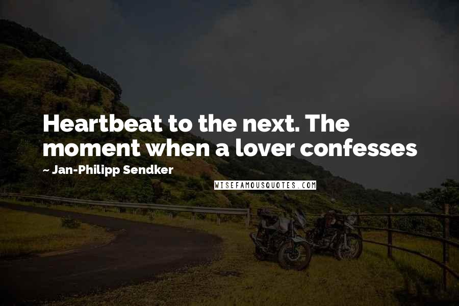 Jan-Philipp Sendker quotes: Heartbeat to the next. The moment when a lover confesses
