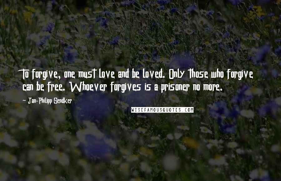 Jan-Philipp Sendker quotes: To forgive, one must love and be loved. Only those who forgive can be free. Whoever forgives is a prisoner no more.