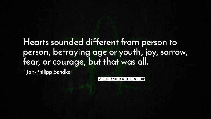 Jan-Philipp Sendker quotes: Hearts sounded different from person to person, betraying age or youth, joy, sorrow, fear, or courage, but that was all.