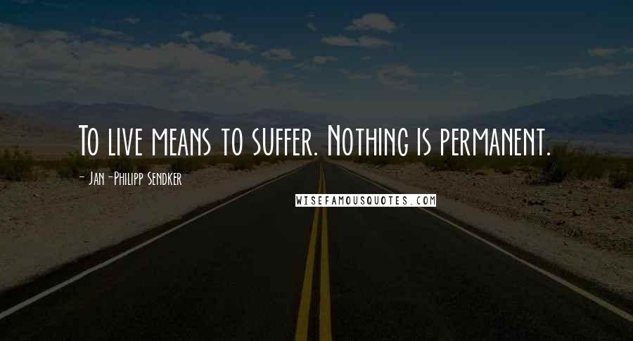 Jan-Philipp Sendker quotes: To live means to suffer. Nothing is permanent.