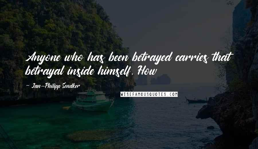 Jan-Philipp Sendker quotes: Anyone who has been betrayed carries that betrayal inside himself. How