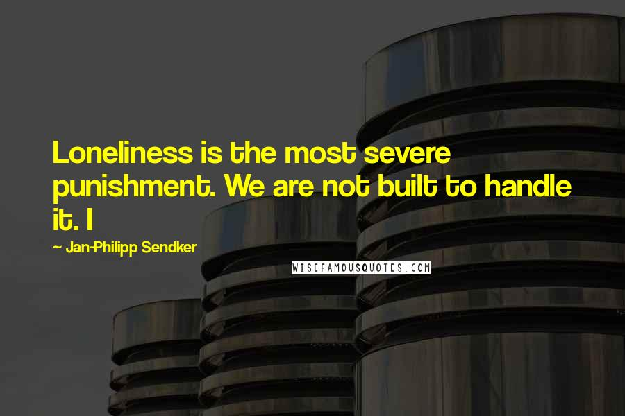 Jan-Philipp Sendker quotes: Loneliness is the most severe punishment. We are not built to handle it. I