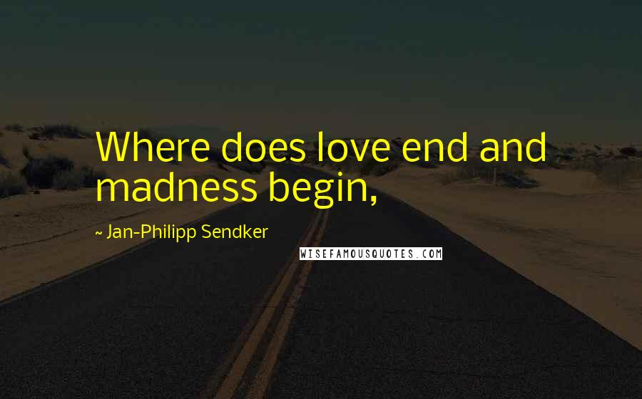 Jan-Philipp Sendker quotes: Where does love end and madness begin,