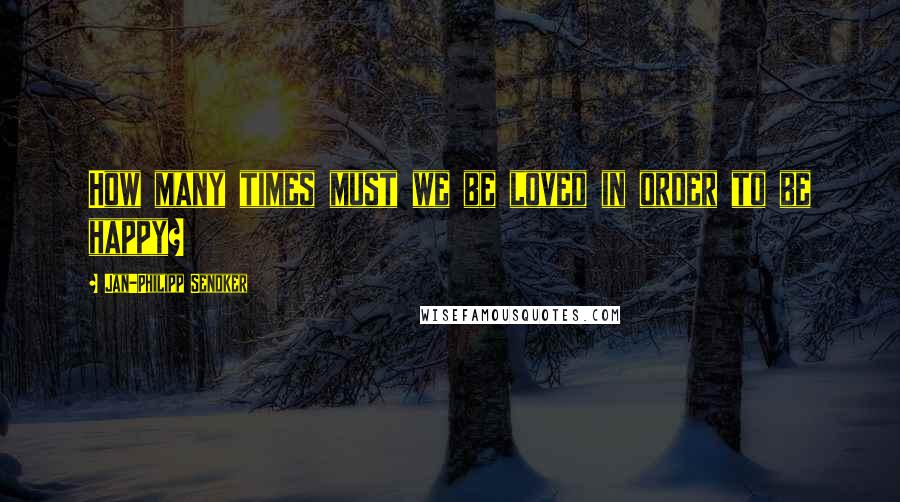 Jan-Philipp Sendker quotes: How many times must we be loved in order to be happy?