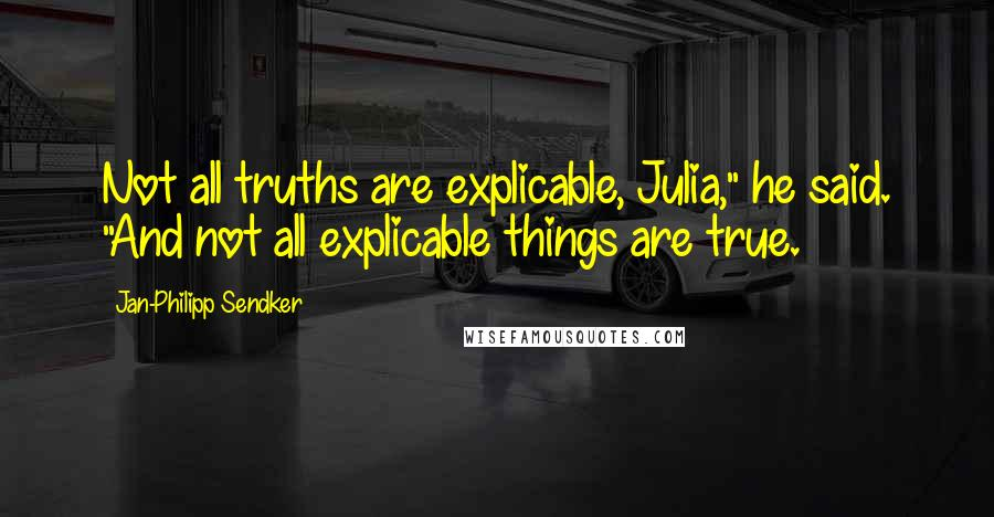 """Jan-Philipp Sendker quotes: Not all truths are explicable, Julia,"""" he said. """"And not all explicable things are true."""