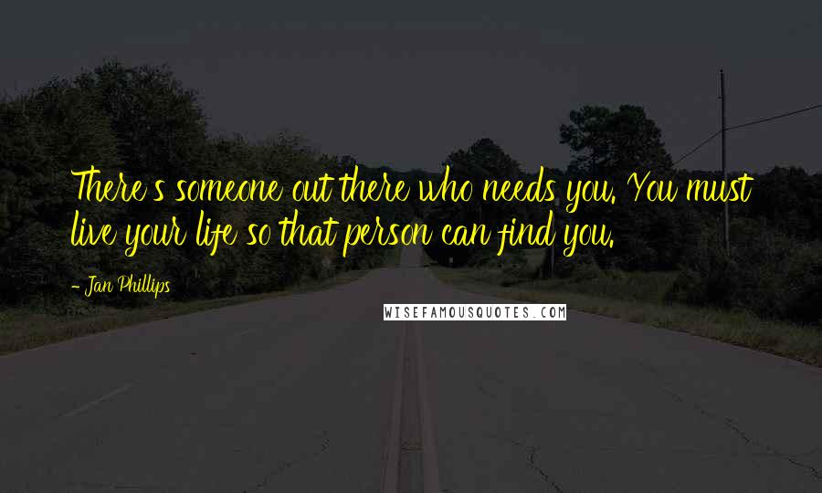 Jan Phillips quotes: There's someone out there who needs you. You must live your life so that person can find you.