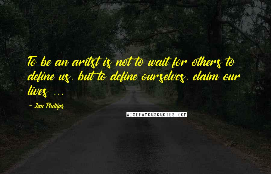 Jan Phillips quotes: To be an aritst is not to wait for others to define us, but to define ourselves, claim our lives ...